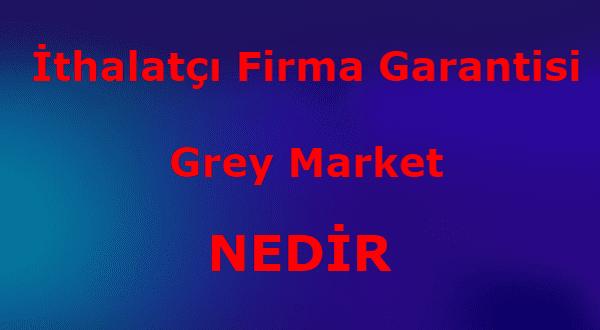 İthalatçı Firma Garantisi Grey Market Nedir
