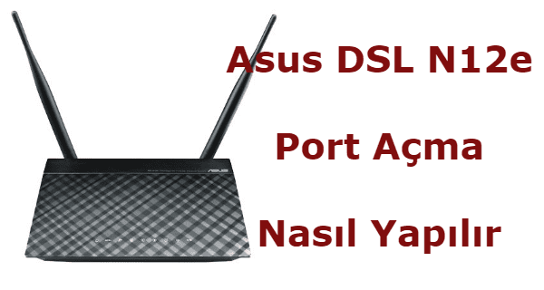 asus modem port açma, asus dsl-n12e port yönlendirme, asus dsl n12e port açma, asus dsl-n12e modem port açma, asus dsl-n12e kamera port açma,