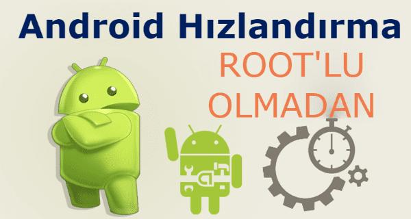 rootsuz android telefonu hızlandırma, telefon hızlandırma root, rootsuz telefon hızlandırma, android hızlandırma root