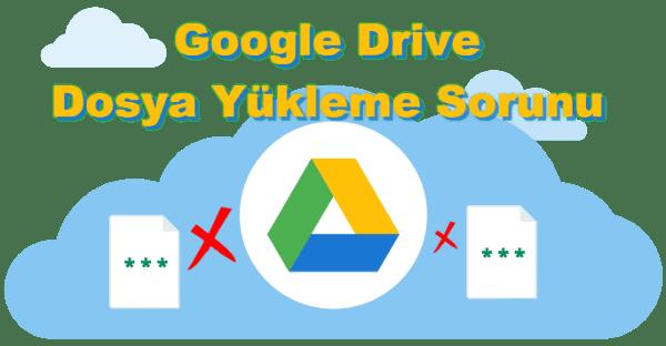 Google Drive Dosya Yükleme Sorunu Çözümü